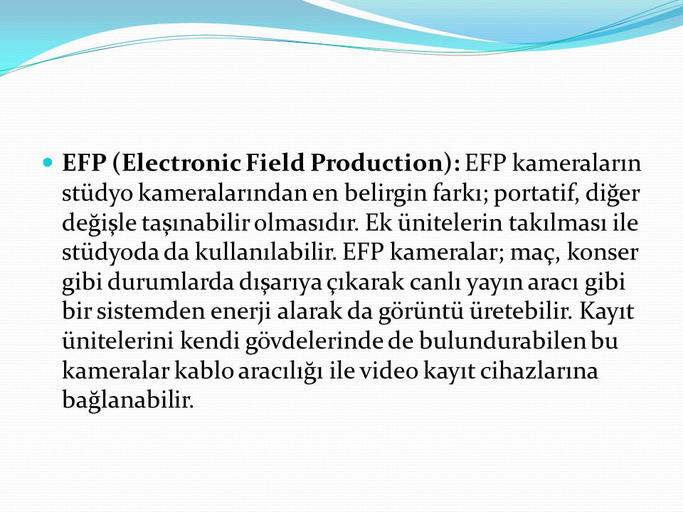 EFP (Electronic Field Production): EFP kameraların stüdyo kameralarından en belirgin farkı; portatif, diğer değişle taşınabilir olmasıdır.