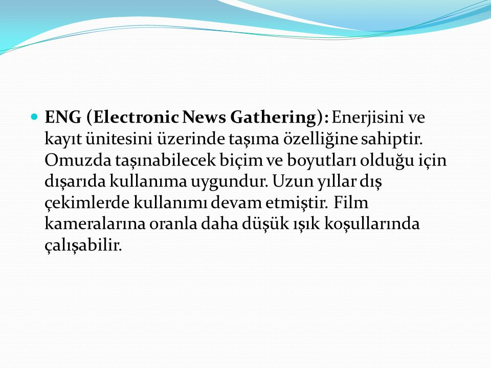 ENG (Electronic News Gathering): Enerjisini ve kayıt ünitesini üzerinde taşıma özelliğine sahiptir.
