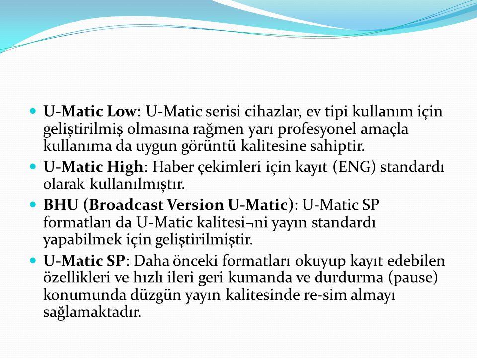 U-Matic Low: U-Matic serisi cihazlar, ev tipi kullanım için geliştirilmiş olmasına rağmen yarı profesyonel amaçla kullanıma da uygun görüntü kalitesine sahiptir.