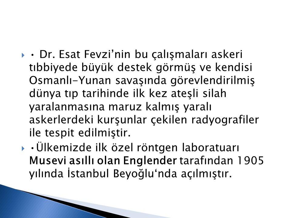 • Dr. Esat Fevzi'nin bu çalışmaları askeri tıbbiyede büyük destek görmüş ve kendisi Osmanlı-Yunan savaşında görevlendirilmiş dünya tıp tarihinde ilk kez ateşli silah yaralanmasına maruz kalmış yaralı askerlerdeki kurşunlar çekilen radyografiler ile tespit edilmiştir.