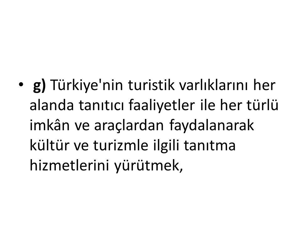 g) Türkiye nin turistik varlıklarını her alanda tanıtıcı faaliyetler ile her türlü imkân ve araçlardan faydalanarak kültür ve turizmle ilgili tanıtma hizmetlerini yürütmek,