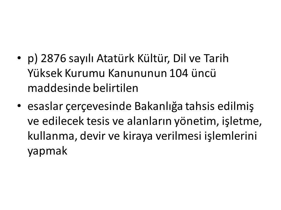 p) 2876 sayılı Atatürk Kültür, Dil ve Tarih Yüksek Kurumu Kanununun 104 üncü maddesinde belirtilen