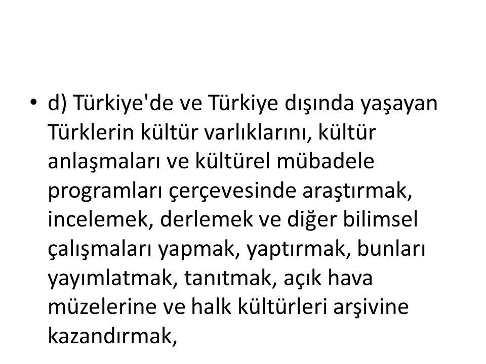 d) Türkiye de ve Türkiye dışında yaşayan Türklerin kültür varlıklarını, kültür anlaşmaları ve kültürel mübadele programları çerçevesinde araştırmak, incelemek, derlemek ve diğer bilimsel çalışmaları yapmak, yaptırmak, bunları yayımlatmak, tanıtmak, açık hava müzelerine ve halk kültürleri arşivine kazandırmak,