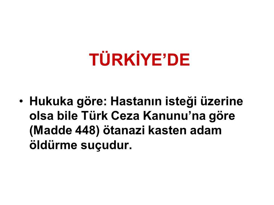 TÜRKİYE'DE Hukuka göre: Hastanın isteği üzerine olsa bile Türk Ceza Kanunu'na göre (Madde 448) ötanazi kasten adam öldürme suçudur.
