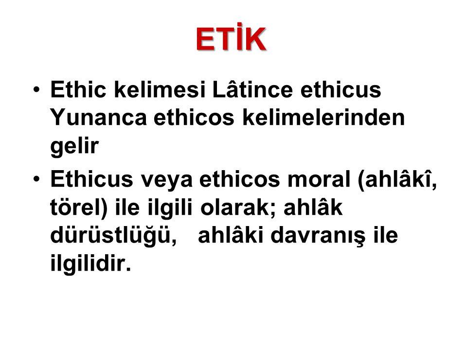 ETİK Ethic kelimesi Lâtince ethicus Yunanca ethicos kelimelerinden gelir.