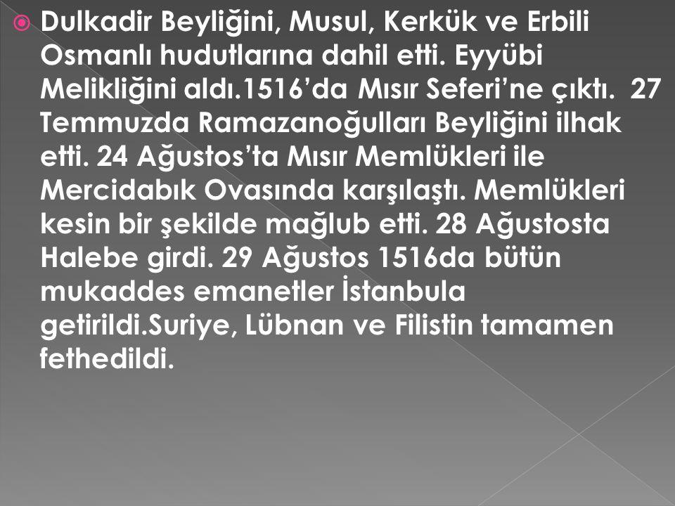 Dulkadir Beyliğini, Musul, Kerkük ve Erbili Osmanlı hudutlarına dahil etti.