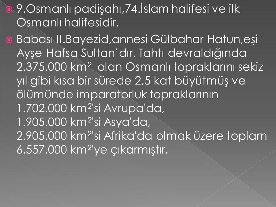 9.Osmanlı padişahı,74.İslam halifesi ve ilk Osmanlı halifesidir.