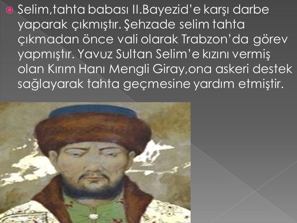 Selim,tahta babası II. Bayezid'e karşı darbe yaparak çıkmıştır