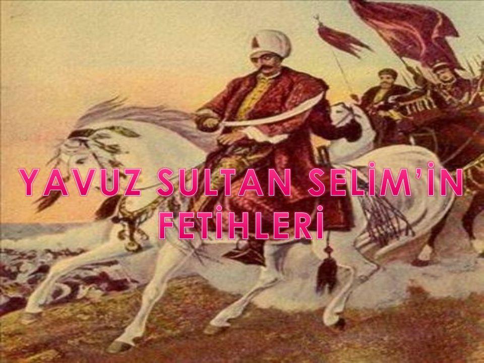 YAVUZ SULTAN SELİM'İN FETİHLERİ