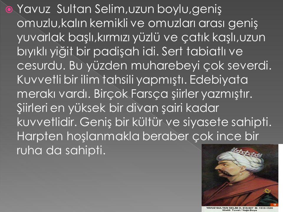 Yavuz Sultan Selim,uzun boylu,geniş omuzlu,kalın kemikli ve omuzları arası geniş yuvarlak başlı,kırmızı yüzlü ve çatık kaşlı,uzun bıyıklı yiğit bir padişah idi.