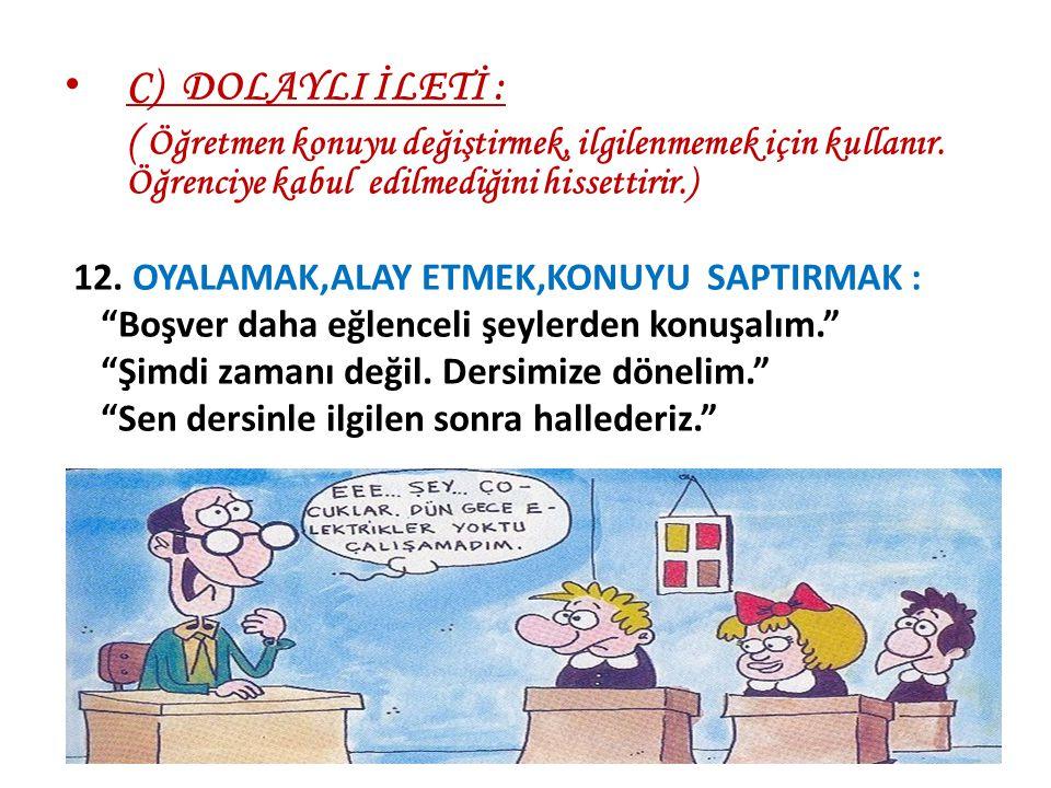 C) DOLAYLI İLETİ : ( Öğretmen konuyu değiştirmek, ilgilenmemek için kullanır. Öğrenciye kabul edilmediğini hissettirir.)