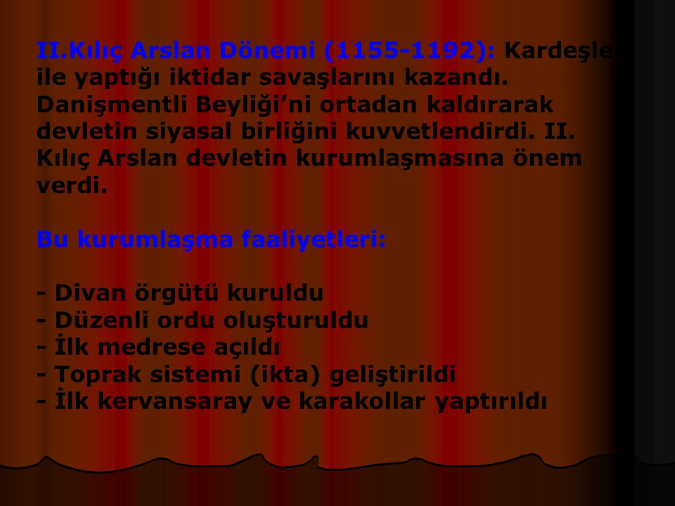 II.Kılıç Arslan Dönemi (1155-1192): Kardeşleri ile yaptığı iktidar savaşlarını kazandı. Danişmentli Beyliği'ni ortadan kaldırarak devletin siyasal birliğini kuvvetlendirdi. II. Kılıç Arslan devletin kurumlaşmasına önem verdi.