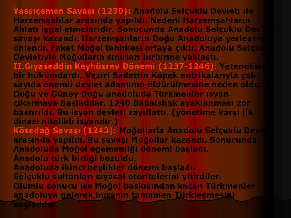 Yassıçemen Savaşı (1230): Anadolu Selçuklu Devleti ile Harzemşahlar arasında yapıldı. Nedeni Harzemşahların Ahlatı işgal etmeleridir. Sonucunda Anadolu Selçuklu Devleti savaşı kazandı. Harzemşahların Doğu Anadoluya yerleşmesi önlendi. Fakat Moğol tehlikesi ortaya çıktı. Anadolu Selçuklu Devletiyle Moğolların sınırları birbirine yaklaştı.