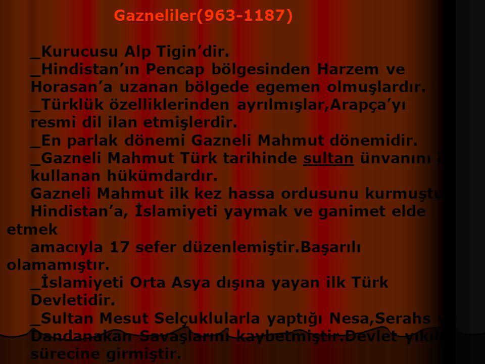 Gazneliler(963-1187) _Kurucusu Alp Tigin'dir. _Hindistan'ın Pencap bölgesinden Harzem ve. Horasan'a uzanan bölgede egemen olmuşlardır.