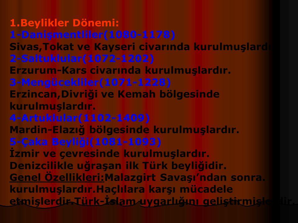 1.Beylikler Dönemi: 1-Danişmentliler(1080-1178) Sivas,Tokat ve Kayseri civarında kurulmuşlardır. 2-Saltuklular(1072-1202)