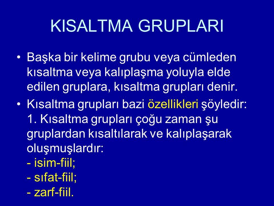 KISALTMA GRUPLARI Başka bir kelime grubu veya cümleden kısaltma veya kalıplaşma yoluyla elde edilen gruplara, kısaltma grupları denir.