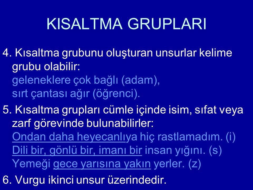 KISALTMA GRUPLARI 4. Kısaltma grubunu oluşturan unsurlar kelime grubu olabilir: geleneklere çok bağlı (adam), sırt çantası ağır (öğrenci).