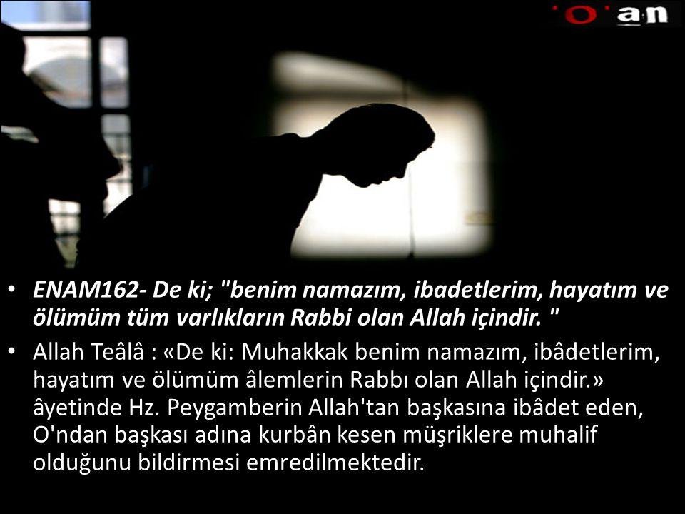 ENAM162- De ki; benim namazım, ibadetlerim, hayatım ve ölümüm tüm varlıkların Rabbi olan Allah içindir.