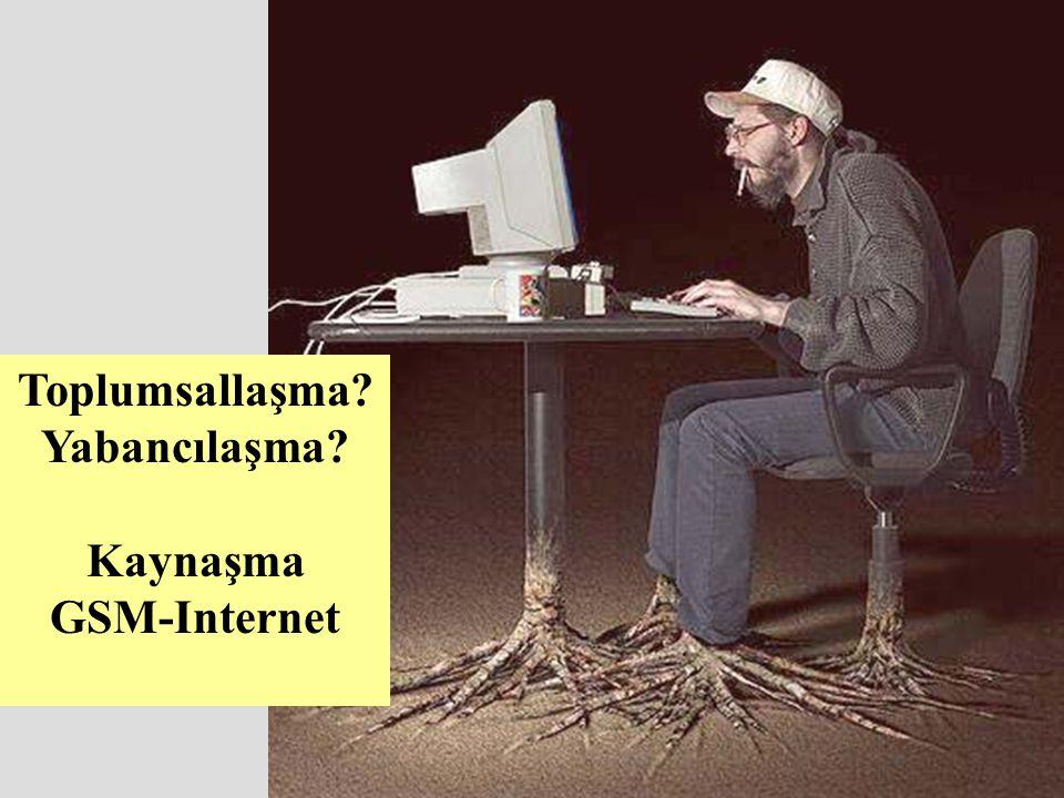 Toplumsallaşma Yabancılaşma Kaynaşma GSM-Internet
