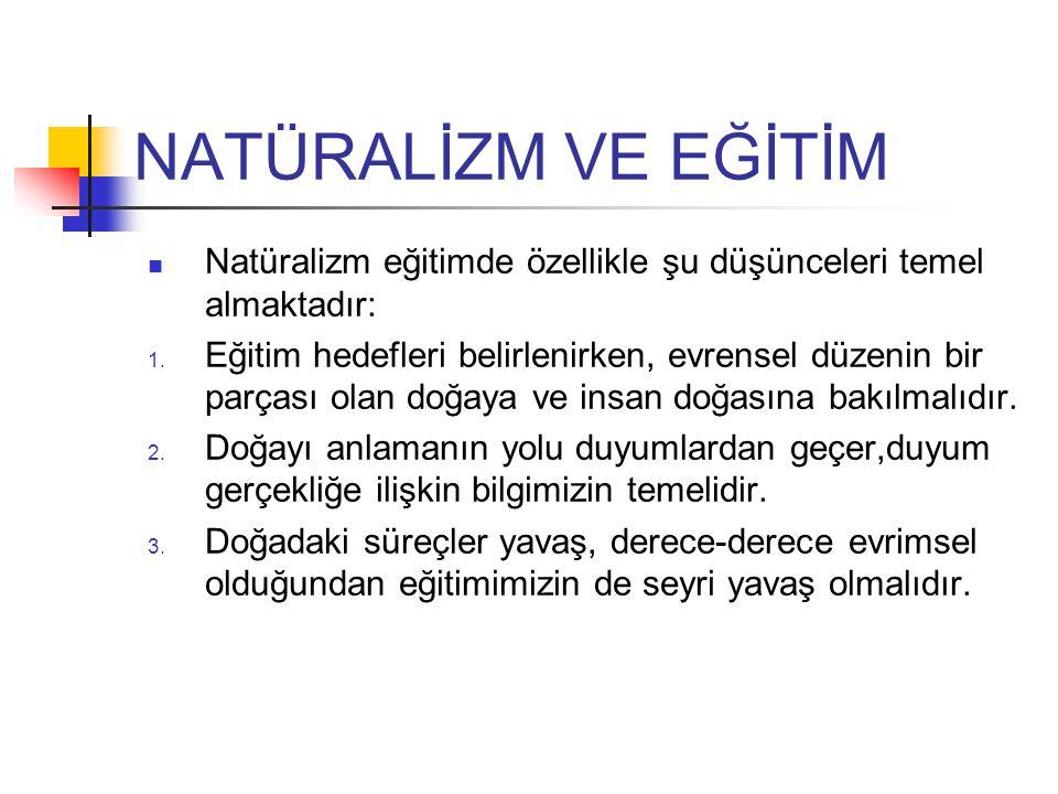 NATÜRALİZM VE EĞİTİM Natüralizm eğitimde özellikle şu düşünceleri temel almaktadır: