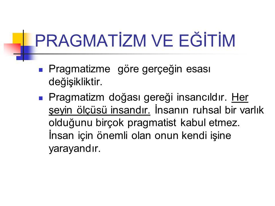 PRAGMATİZM VE EĞİTİM Pragmatizme göre gerçeğin esası değişikliktir.