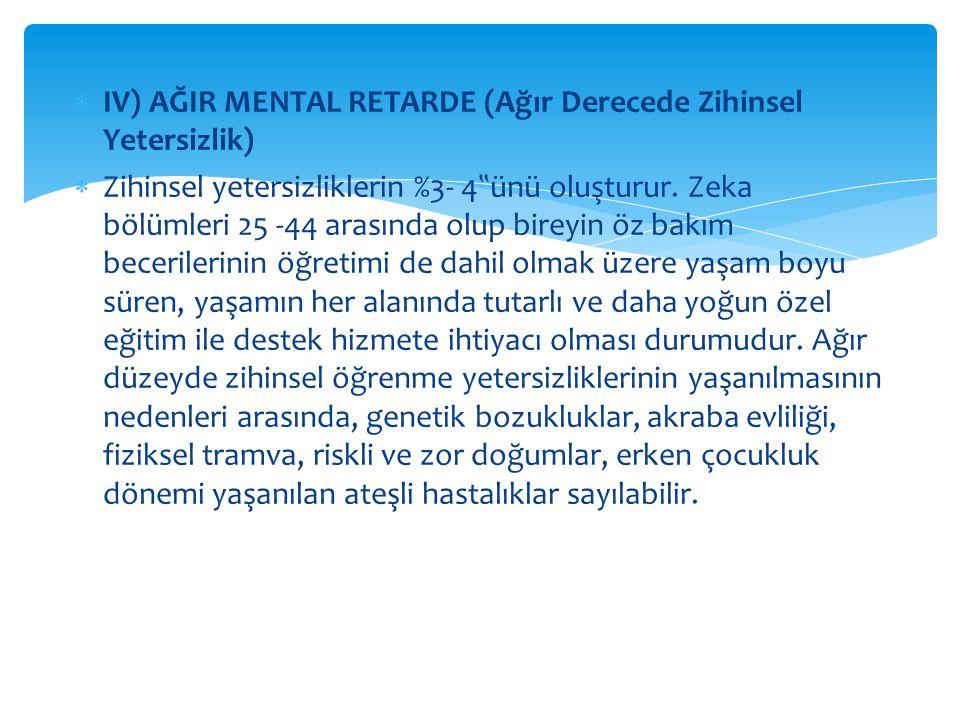 IV) AĞIR MENTAL RETARDE (Ağır Derecede Zihinsel Yetersizlik)