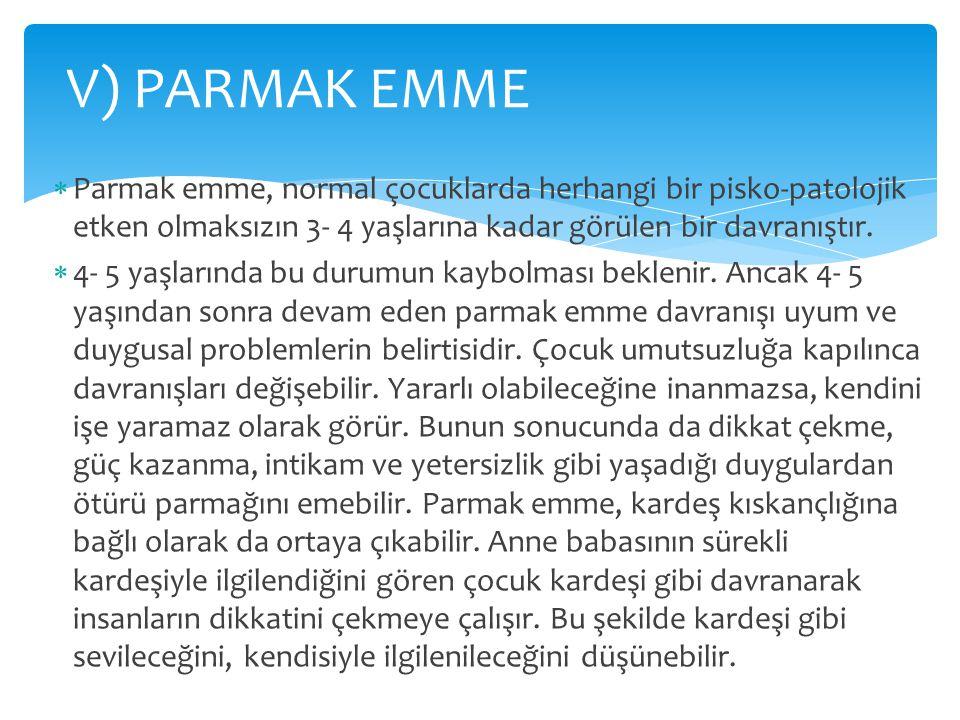 V) PARMAK EMME Parmak emme, normal çocuklarda herhangi bir pisko-patolojik etken olmaksızın 3- 4 yaşlarına kadar görülen bir davranıştır.