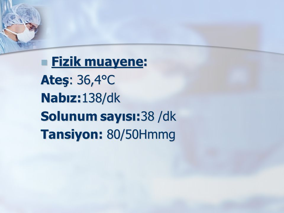 Fizik muayene: Ateş: 36,4°C Nabız:138/dk Solunum sayısı:38 /dk
