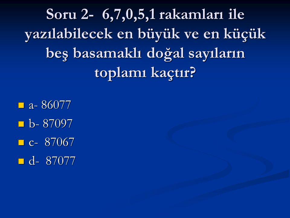 Soru 2- 6,7,0,5,1 rakamları ile yazılabilecek en büyük ve en küçük beş basamaklı doğal sayıların toplamı kaçtır