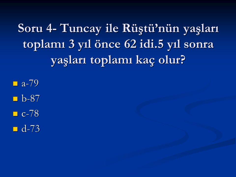 Soru 4- Tuncay ile Rüştü'nün yaşları toplamı 3 yıl önce 62 idi
