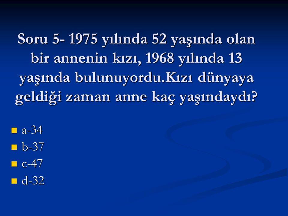 Soru 5- 1975 yılında 52 yaşında olan bir annenin kızı, 1968 yılında 13 yaşında bulunuyordu.Kızı dünyaya geldiği zaman anne kaç yaşındaydı