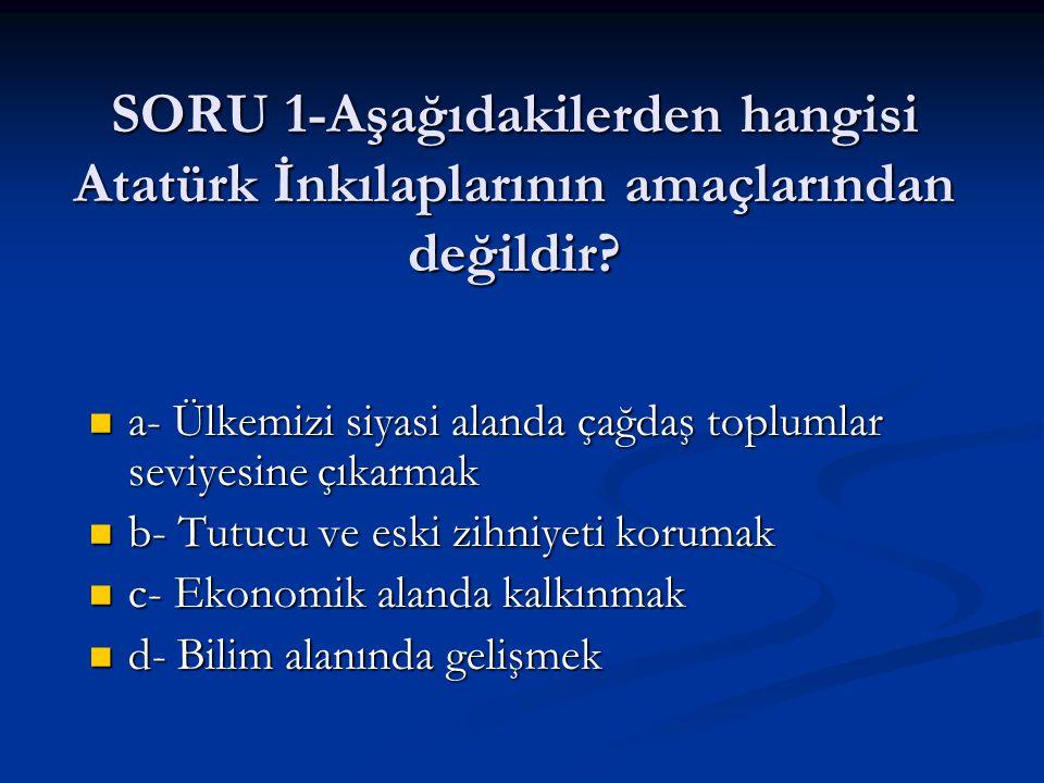 SORU 1-Aşağıdakilerden hangisi Atatürk İnkılaplarının amaçlarından değildir