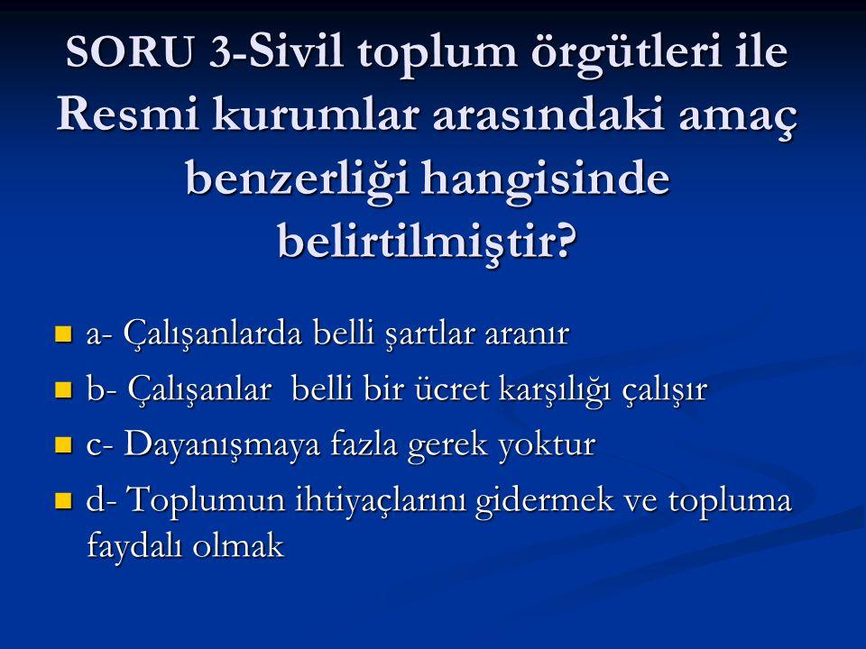 SORU 3-Sivil toplum örgütleri ile Resmi kurumlar arasındaki amaç benzerliği hangisinde belirtilmiştir