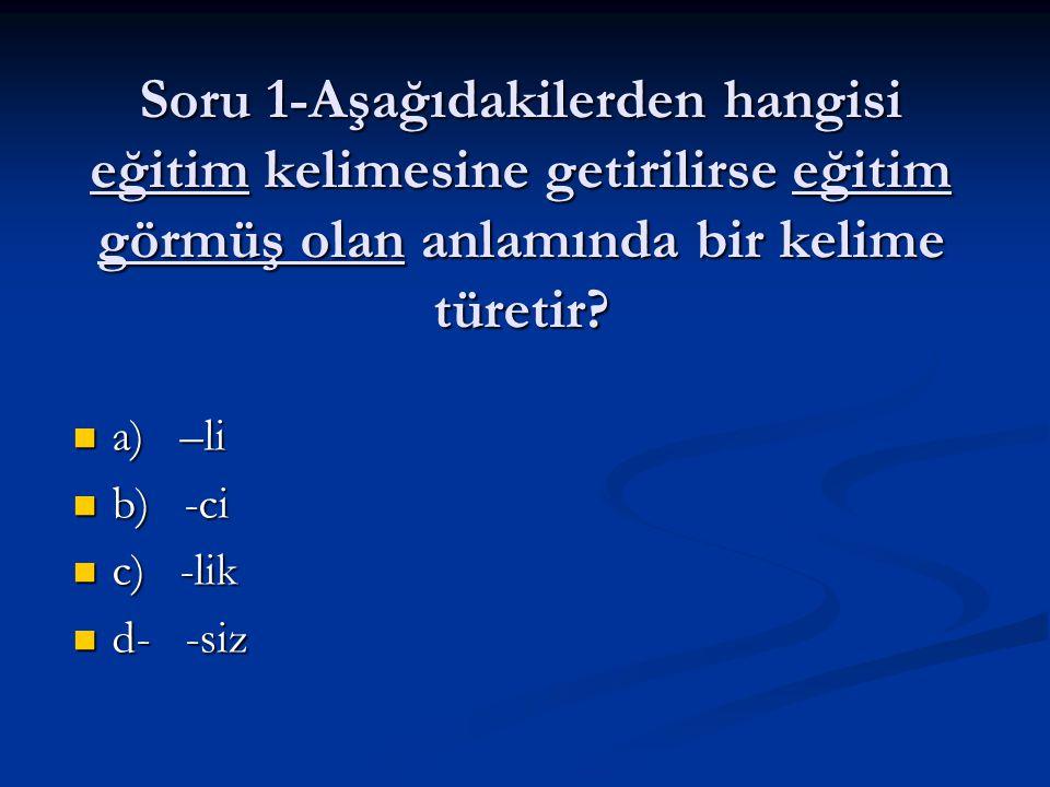 Soru 1-Aşağıdakilerden hangisi eğitim kelimesine getirilirse eğitim görmüş olan anlamında bir kelime türetir