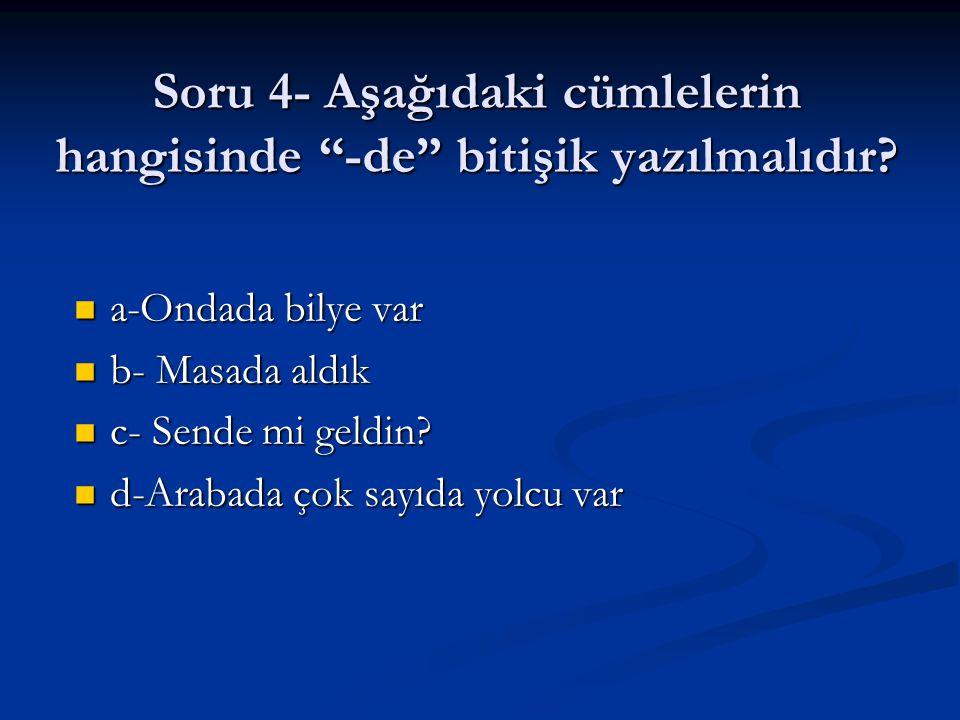 Soru 4- Aşağıdaki cümlelerin hangisinde -de bitişik yazılmalıdır