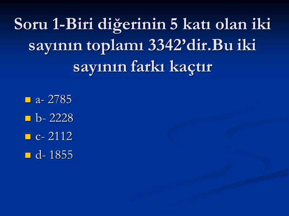 Soru 1-Biri diğerinin 5 katı olan iki sayının toplamı 3342'dir