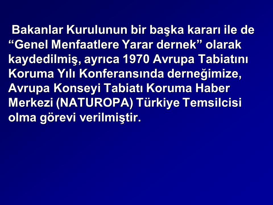 Bakanlar Kurulunun bir başka kararı ile de Genel Menfaatlere Yarar dernek olarak kaydedilmiş, ayrıca 1970 Avrupa Tabiatını Koruma Yılı Konferansında derneğimize, Avrupa Konseyi Tabiatı Koruma Haber Merkezi (NATUROPA) Türkiye Temsilcisi olma görevi verilmiştir.