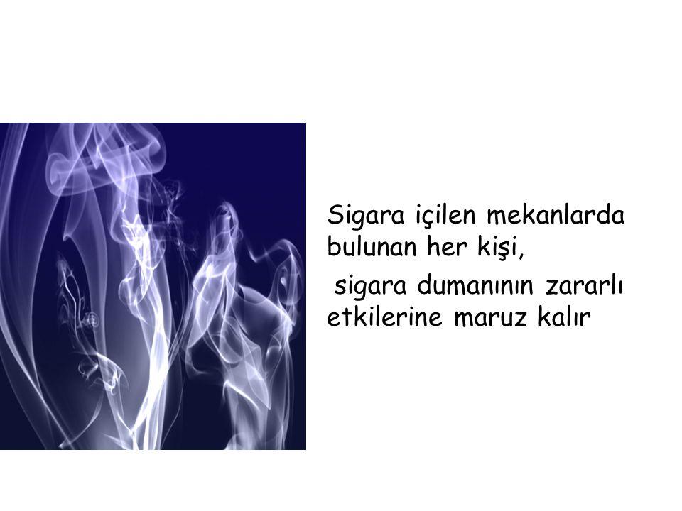 Sigara içilen mekanlarda bulunan her kişi,