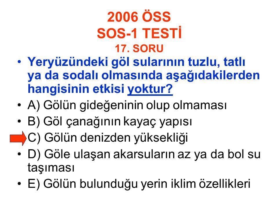 2006 ÖSS SOS-1 TESTİ 17. SORU Yeryüzündeki göl sularının tuzlu, tatlı ya da sodalı olmasında aşağıdakilerden hangisinin etkisi yoktur