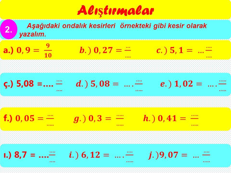 Alıştırmalar Aşağıdaki ondalık kesirleri örnekteki gibi kesir olarak yazalım. 2.