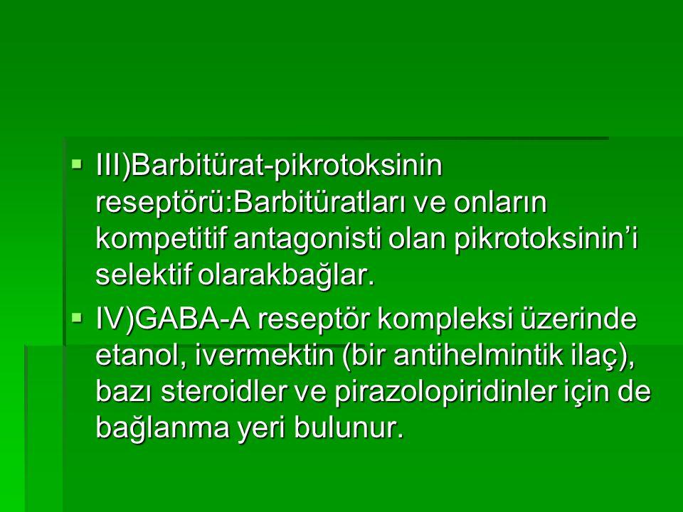 III)Barbitürat-pikrotoksinin reseptörü:Barbitüratları ve onların kompetitif antagonisti olan pikrotoksinin'i selektif olarakbağlar.