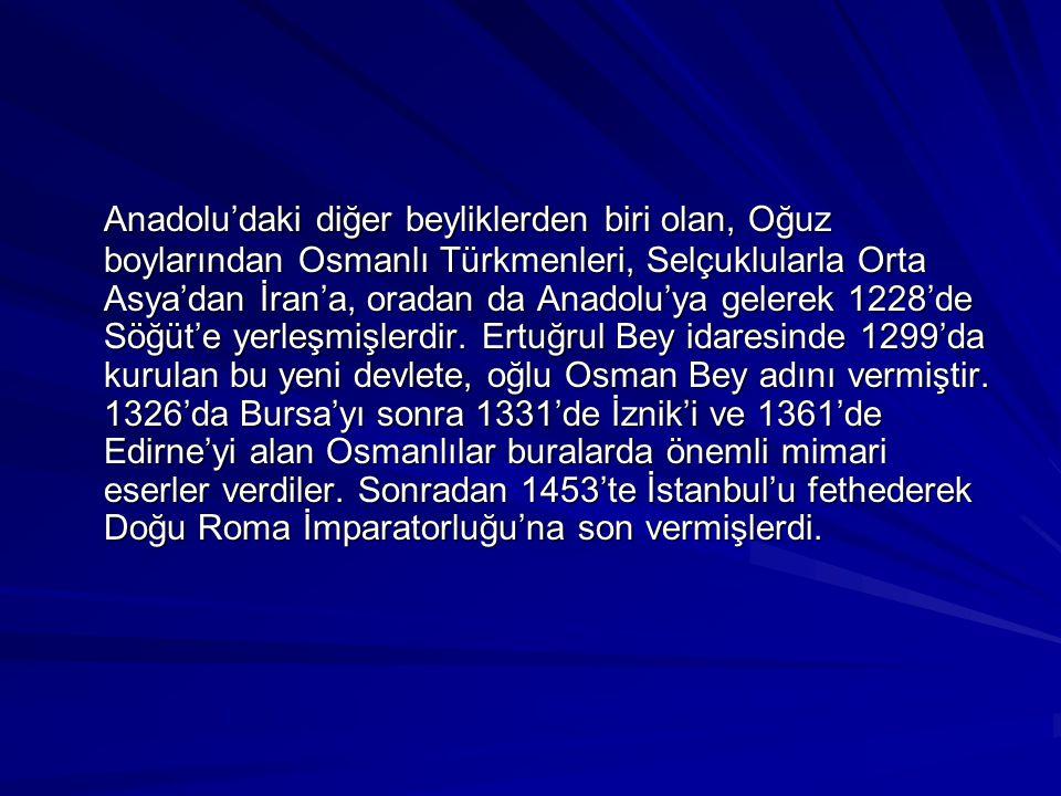 Anadolu'daki diğer beyliklerden biri olan, Oğuz boylarından Osmanlı Türkmenleri, Selçuklularla Orta Asya'dan İran'a, oradan da Anadolu'ya gelerek 1228'de Söğüt'e yerleşmişlerdir.