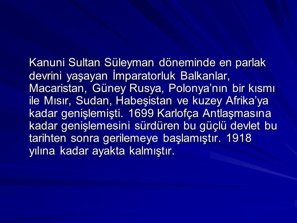 Kanuni Sultan Süleyman döneminde en parlak devrini yaşayan İmparatorluk Balkanlar, Macaristan, Güney Rusya, Polonya'nın bir kısmı ile Mısır, Sudan, Habeşistan ve kuzey Afrika'ya kadar genişlemişti.