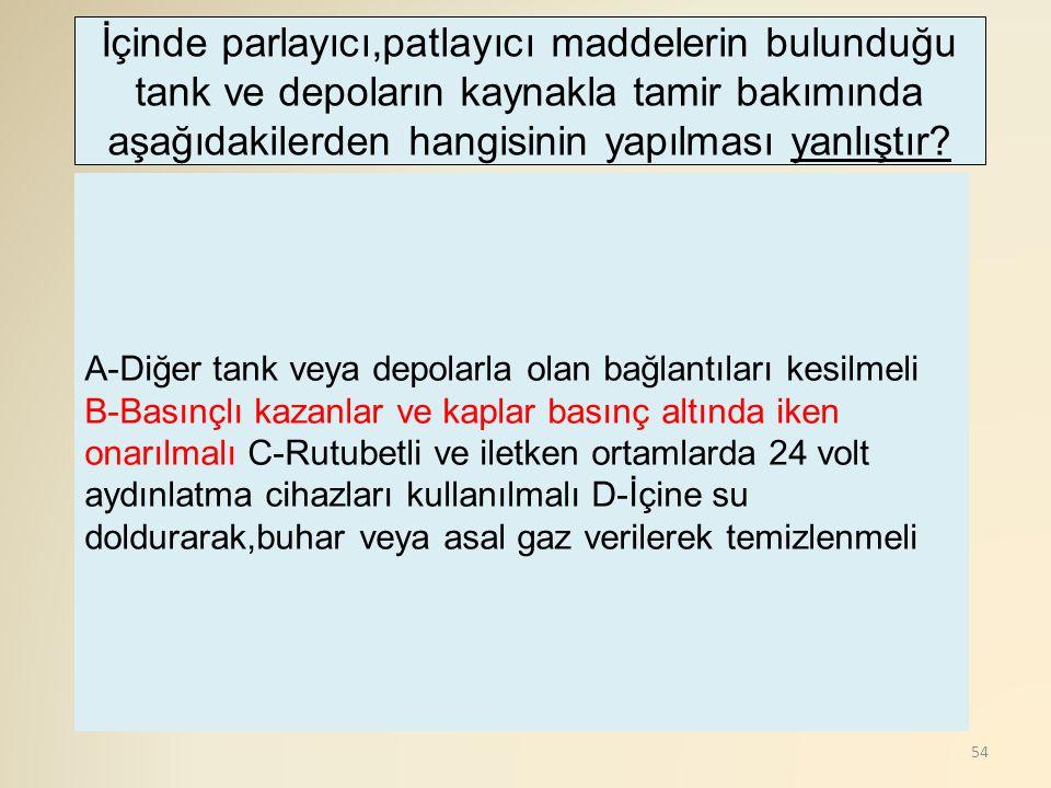 İçinde parlayıcı,patlayıcı maddelerin bulunduğu tank ve depoların kaynakla tamir bakımında aşağıdakilerden hangisinin yapılması yanlıştır