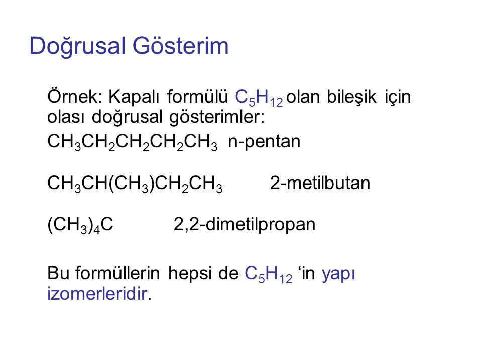 Doğrusal Gösterim Örnek: Kapalı formülü C5H12 olan bileşik için olası doğrusal gösterimler: CH3CH2CH2CH2CH3 n-pentan.