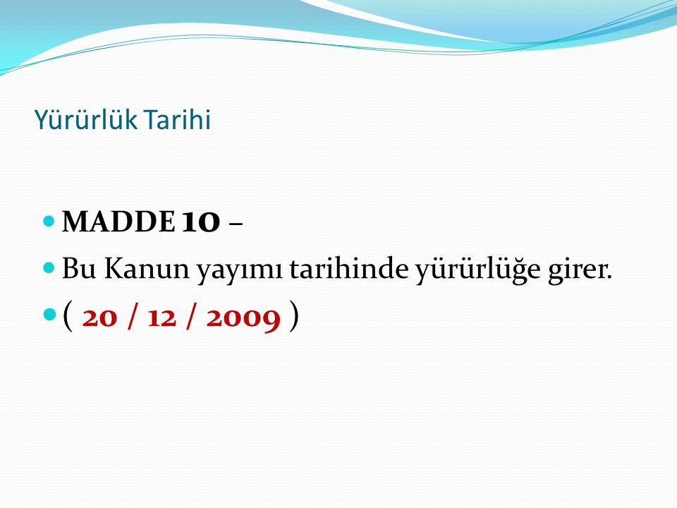 ( 20 / 12 / 2009 ) Yürürlük Tarihi MADDE 10 –