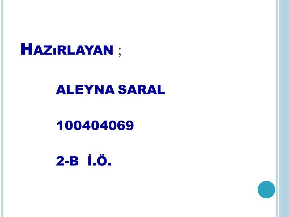 Hazırlayan ; ALEYNA SARAL 100404069 2-B İ.Ö.