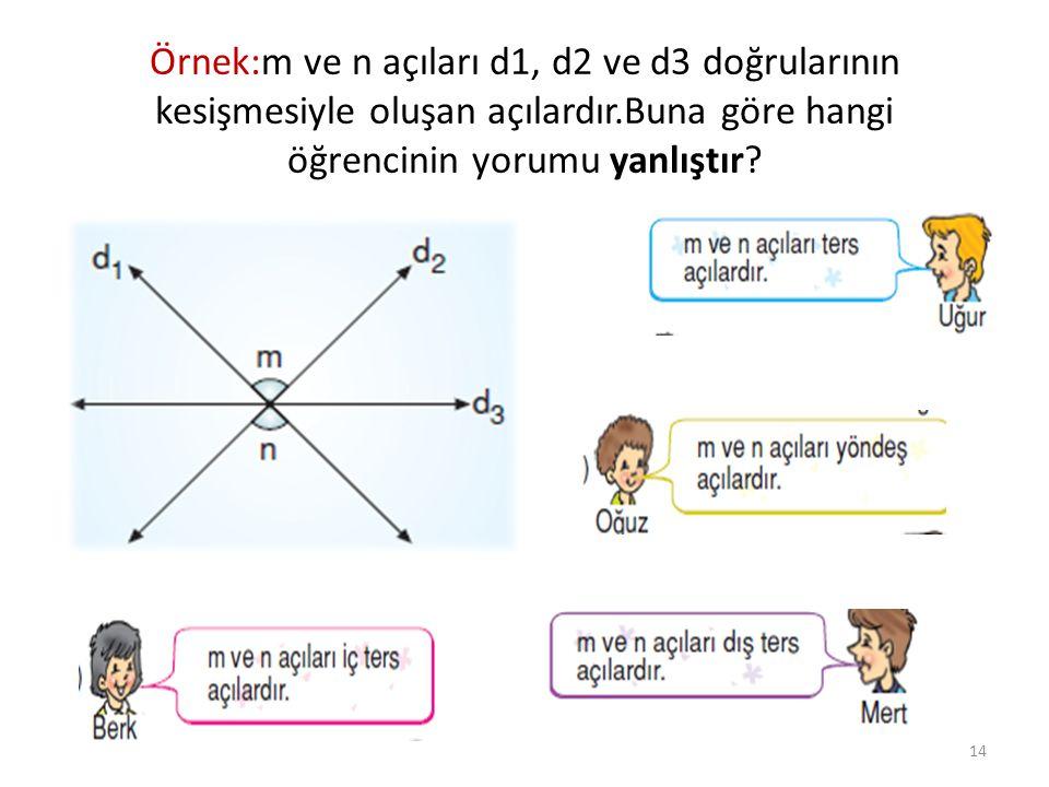 Örnek:m ve n açıları d1, d2 ve d3 doğrularının kesişmesiyle oluşan açılardır.Buna göre hangi öğrencinin yorumu yanlıştır