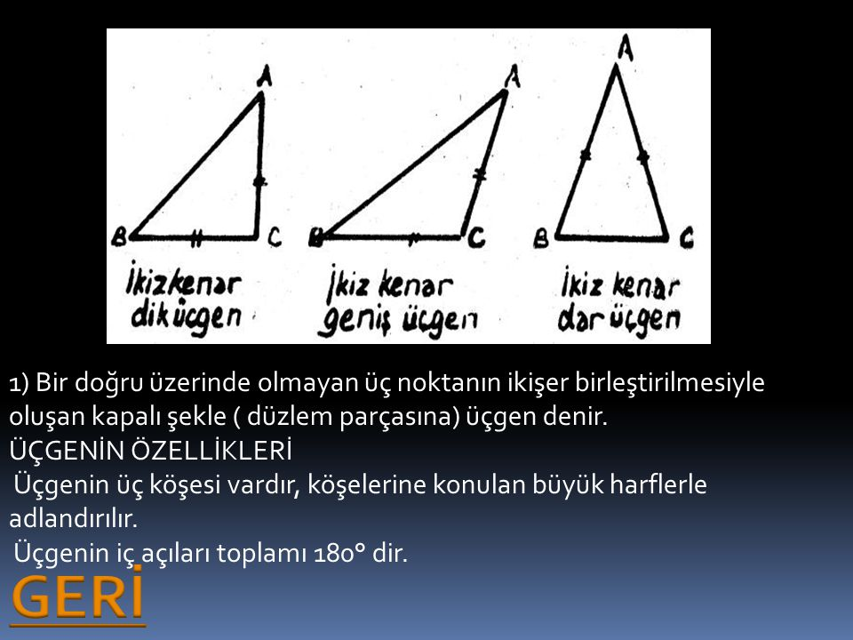 1) Bir doğru üzerinde olmayan üç noktanın ikişer birleştirilmesiyle oluşan kapalı şekle ( düzlem parçasına) üçgen denir. ÜÇGENİN ÖZELLİKLERİ Üçgenin üç köşesi vardır, köşelerine konulan büyük harflerle adlandırılır. Üçgenin iç açıları toplamı 180° dir.
