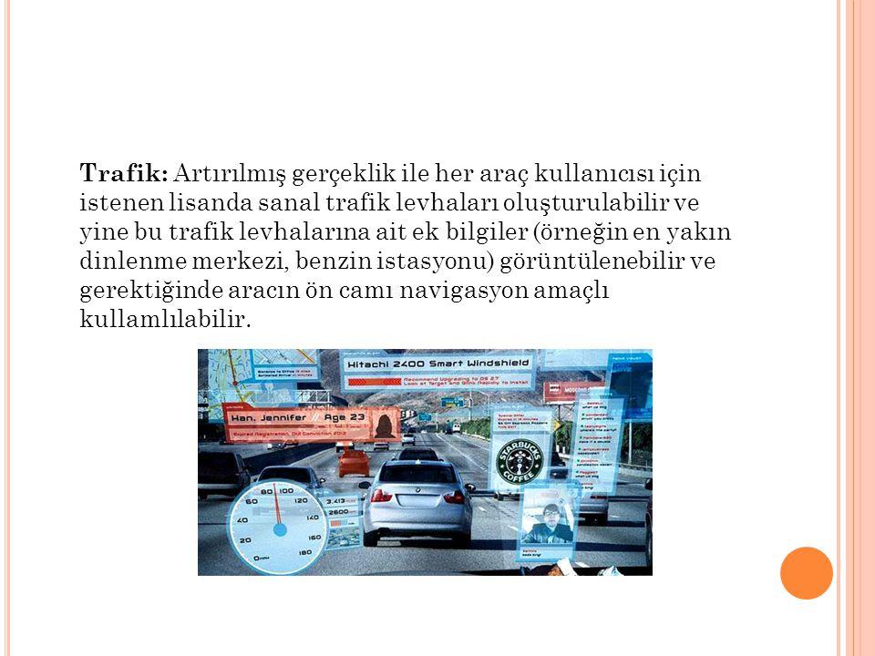 Trafik: Artırılmış gerçeklik ile her araç kullanıcısı için istenen lisanda sanal trafik levhaları oluşturulabilir ve yine bu trafik levhalarına ait ek bilgiler (örneğin en yakın dinlenme merkezi, benzin istasyonu) görüntülenebilir ve gerektiğinde aracın ön camı navigasyon amaçlı kullamlılabilir.